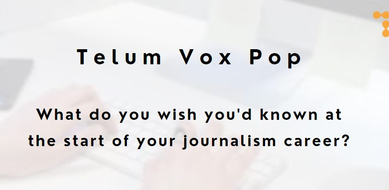 Telum Vox Pop: What do you wish you'd known at the start of your journalism career?